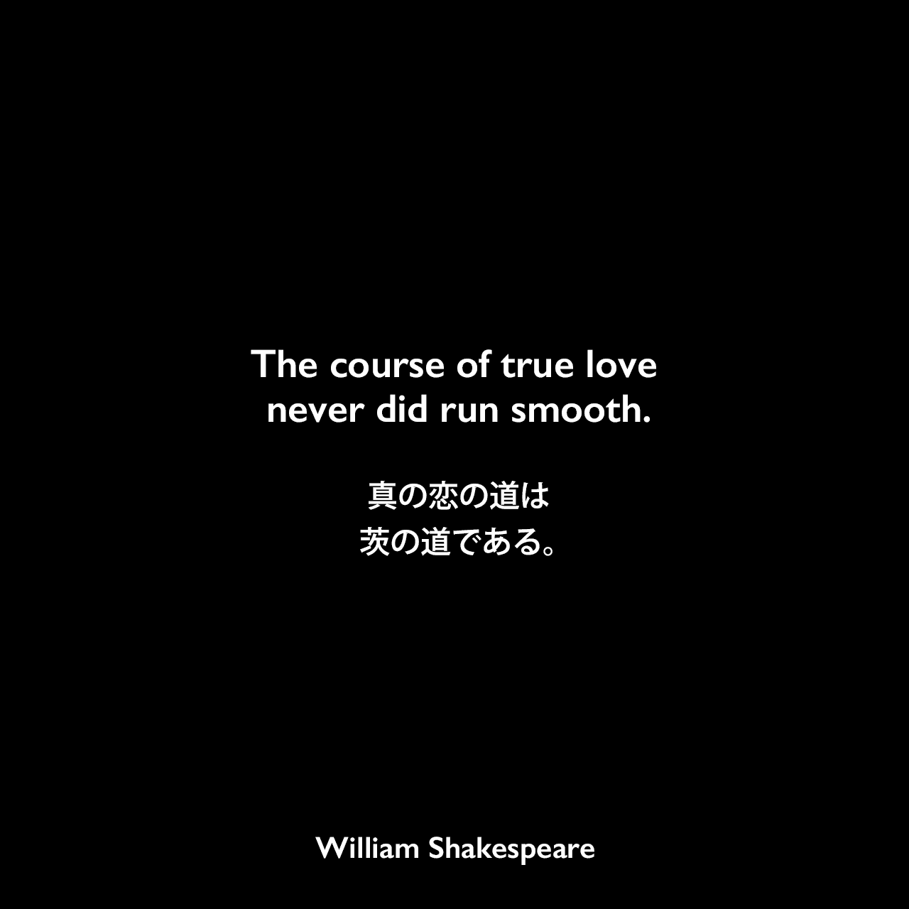 The course of true love never did run smooth.真の恋の道は、茨の道である。