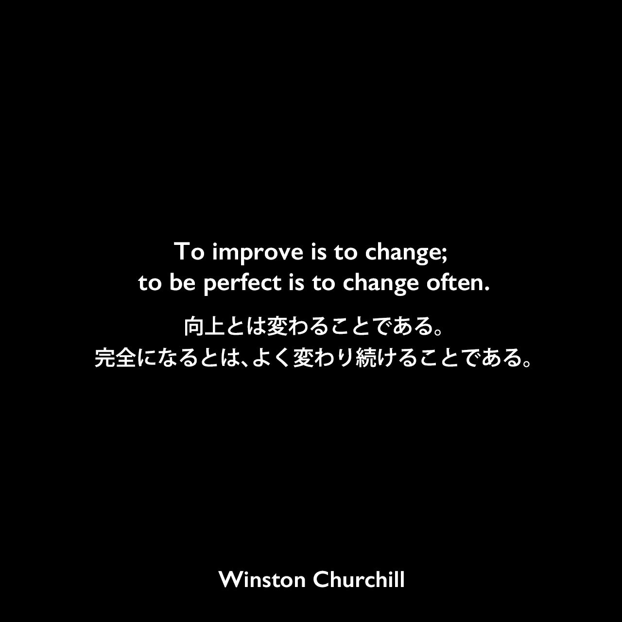 To improve is to change; to be perfect is to change often.向上とは変わることである。完全になるとは、よく変わり続けることである。Winston Churchill