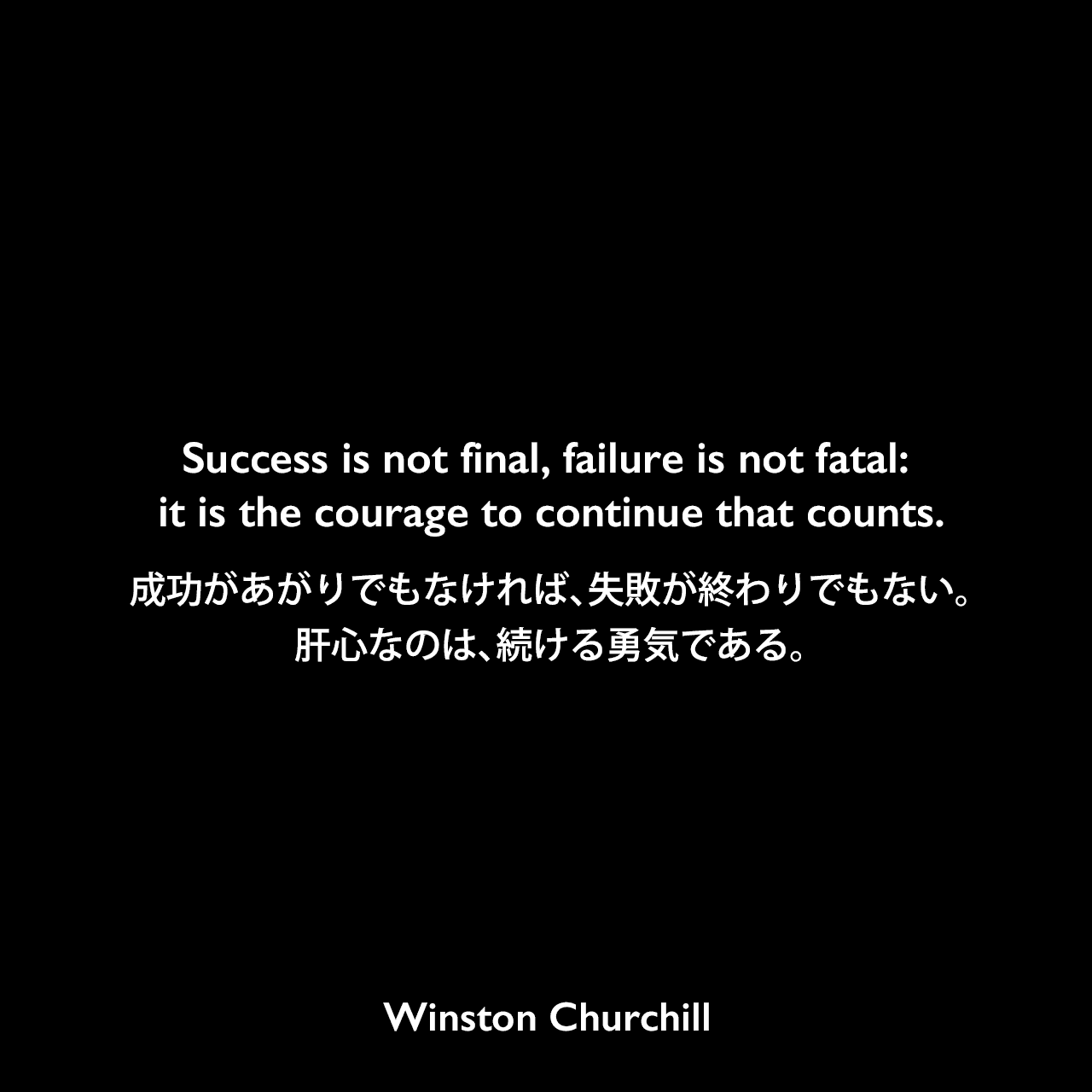 Success is not final, failure is not fatal: it is the courage to continue that counts.成功があがりでもなければ、失敗が終わりでもない。肝心なのは、続ける勇気である。