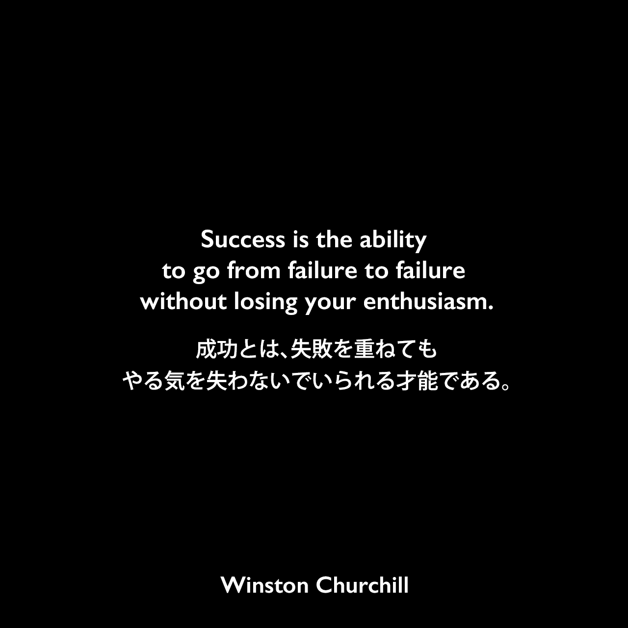 Success is the ability to go from failure to failure without losing your enthusiasm.成功とは、失敗を重ねても、やる気を失わないでいられる才能である。Winston Churchill