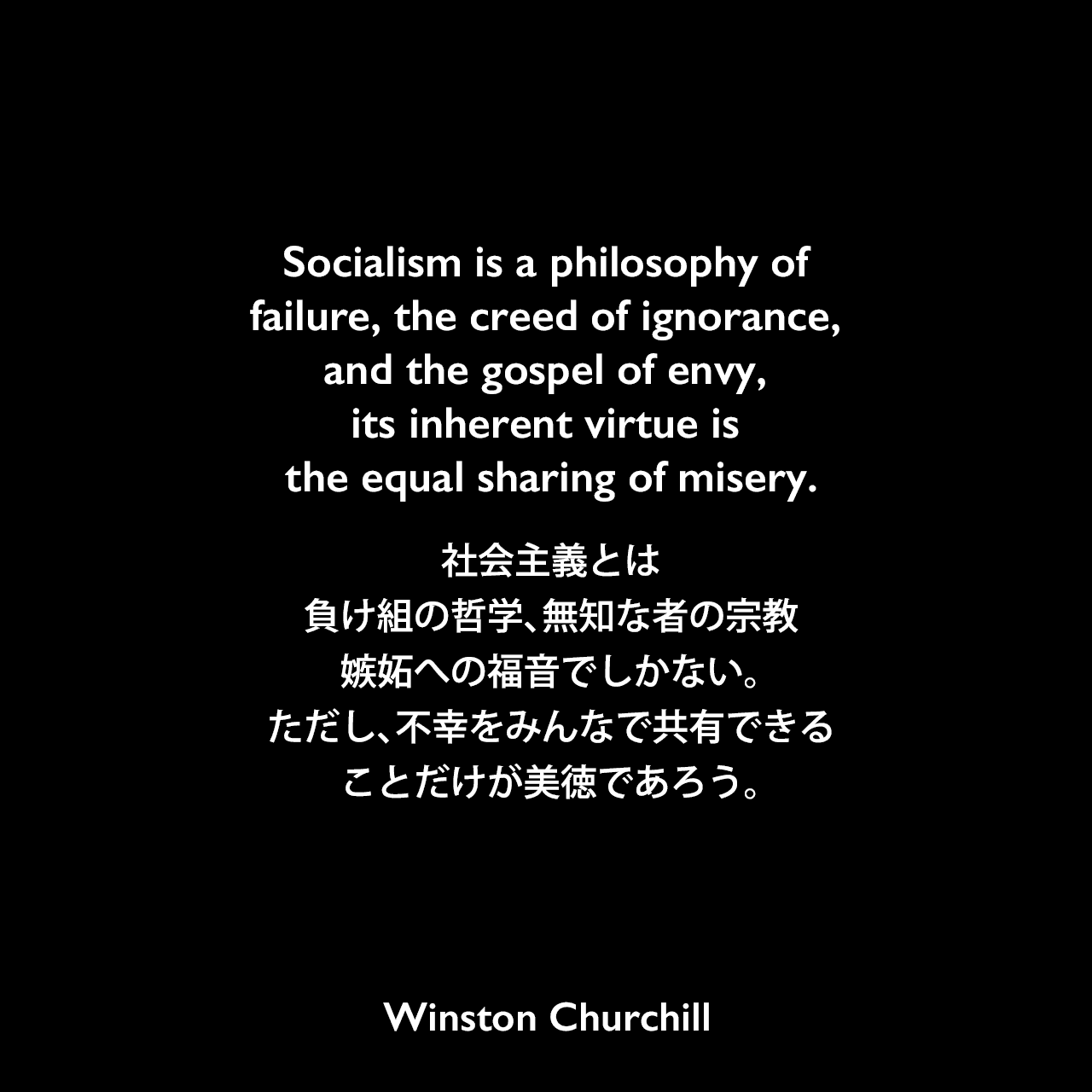 Socialism is a philosophy of failure, the creed of ignorance, and the gospel of envy, its inherent virtue is the equal sharing of misery.社会主義とは負け組の哲学、無知な者の宗教、嫉妬への福音でしかない。ただし、不幸をみんなで共有できることだけが美徳であろう。Winston Churchill