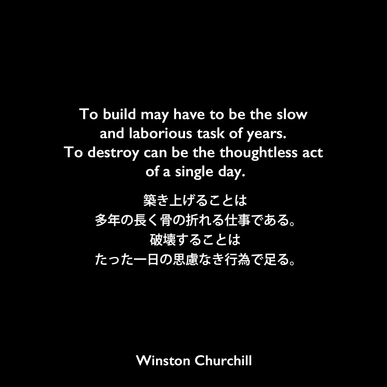 To build may have to be the slow and laborious task of years. To destroy can be the thoughtless act of a single day.築き上げることは、多年の長く骨の折れる仕事である。破壊することは、たった一日の思慮なき行為で足る。Winston Churchill