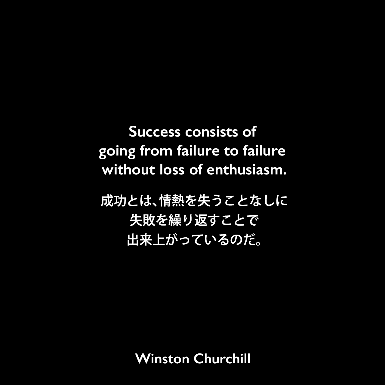 Success consists of going from failure to failure without loss of enthusiasm.成功とは、情熱を失うことなしに失敗を繰り返すことで出来上がっているのだ。