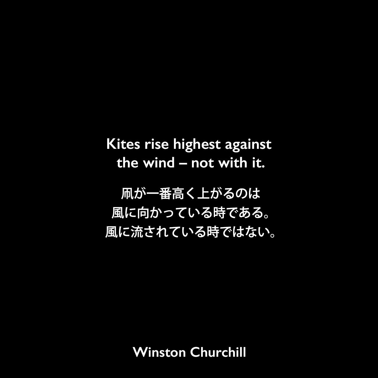 Kites rise highest against the wind – not with it.凧が一番高く上がるのは、風に向かっている時である。風に流されている時ではない。Winston Churchill