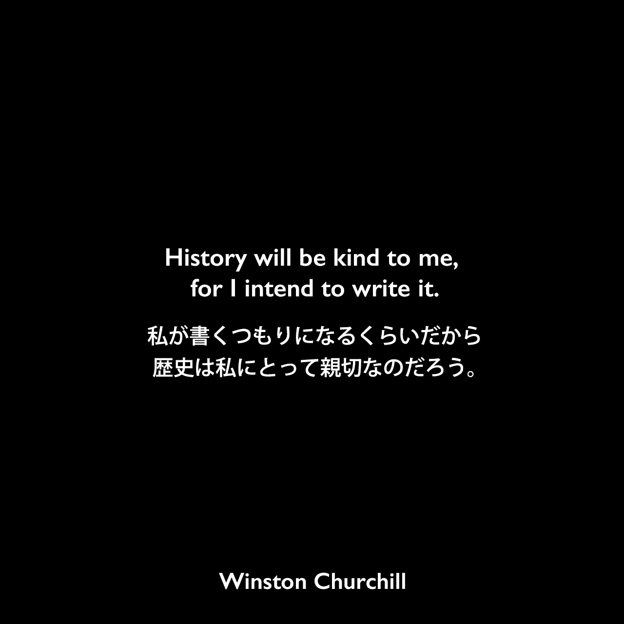 History will be kind to me, for I intend to write it.私が書くつもりになるくらいだから、歴史は私にとって親切なのだろう。- 1948年、イギリス庶民院でのスピーチよりWinston Churchill