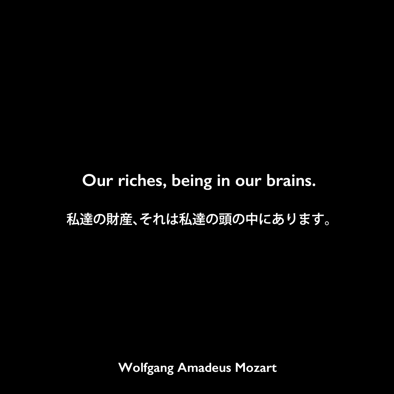 Our riches, being in our brains.私達の財産、それは私達の頭の中にあります。Wolfgang Amadeus Mozart