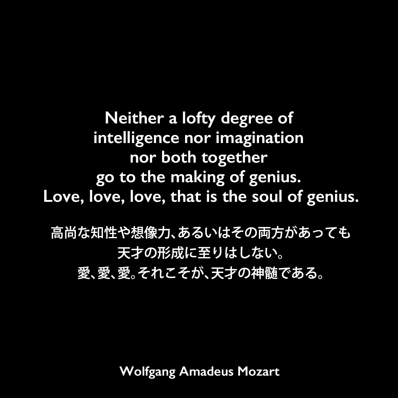 Neither a lofty degree of intelligence nor imagination nor both together go to the making of genius. Love, love, love, that is the soul of genius.高尚な知性や想像力、あるいはその両方があっても天才の形成に至りはしない。愛、愛、愛。それこそが、天才の神髄である。Wolfgang Amadeus Mozart
