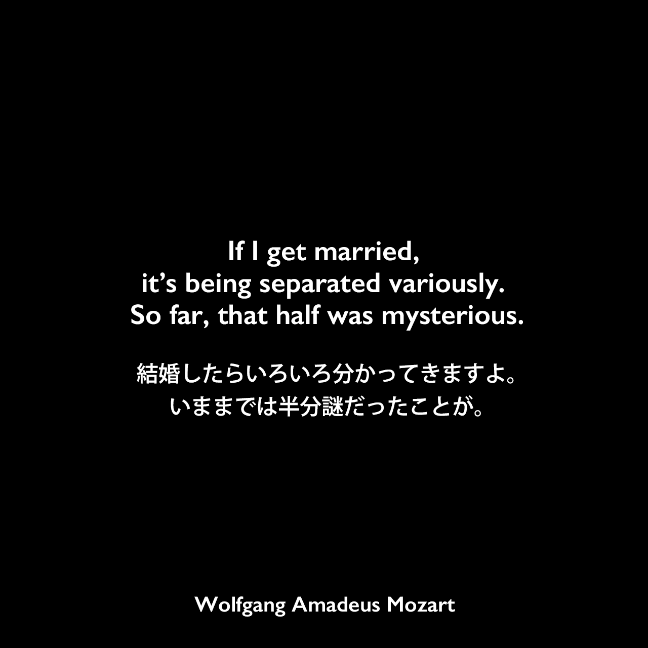 If I get married, it's being separated variously. So far, that half was mysterious.結婚したらいろいろ分かってきますよ。いままでは半分謎だったことが。