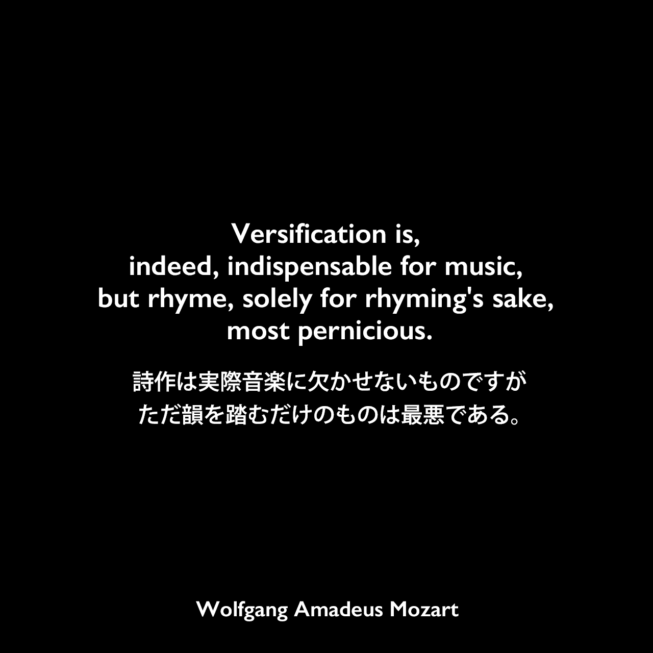 Versification is, indeed, indispensable for music, but rhyme, solely for rhyming's sake, most pernicious.詩作は実際音楽に欠かせないものですが、ただ韻を踏むだけのものは最悪である。Wolfgang Amadeus Mozart