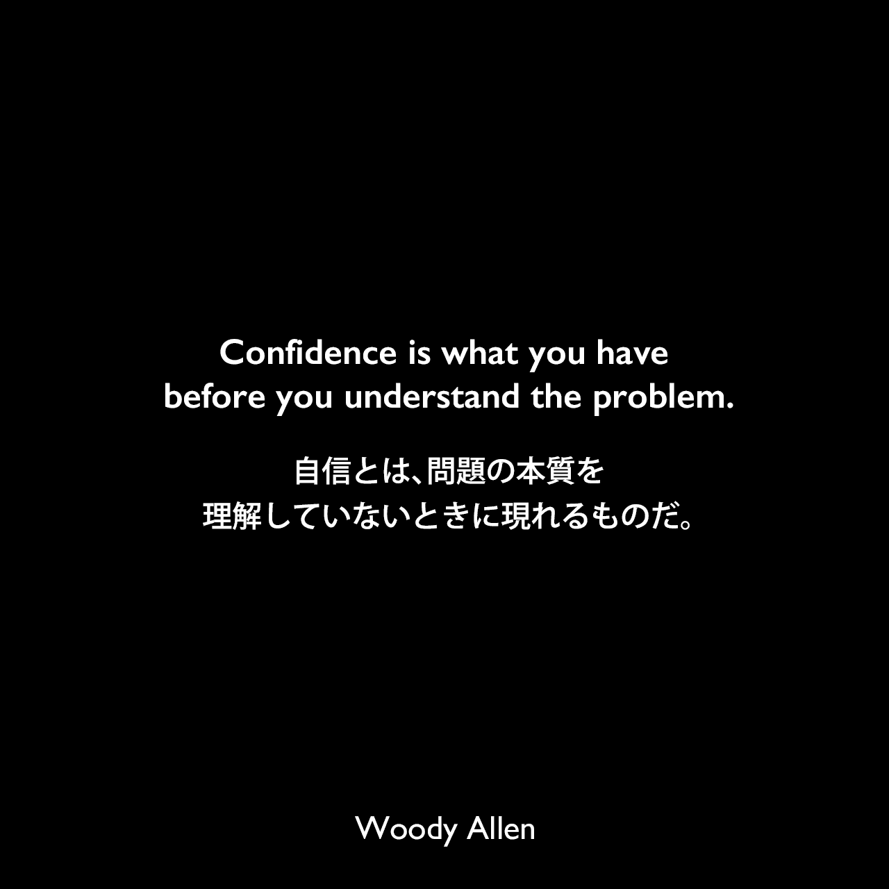 Confidence is what you have before you understand the problem.自信とは、問題の本質を理解していないときに現れるものだ。Woody Allen