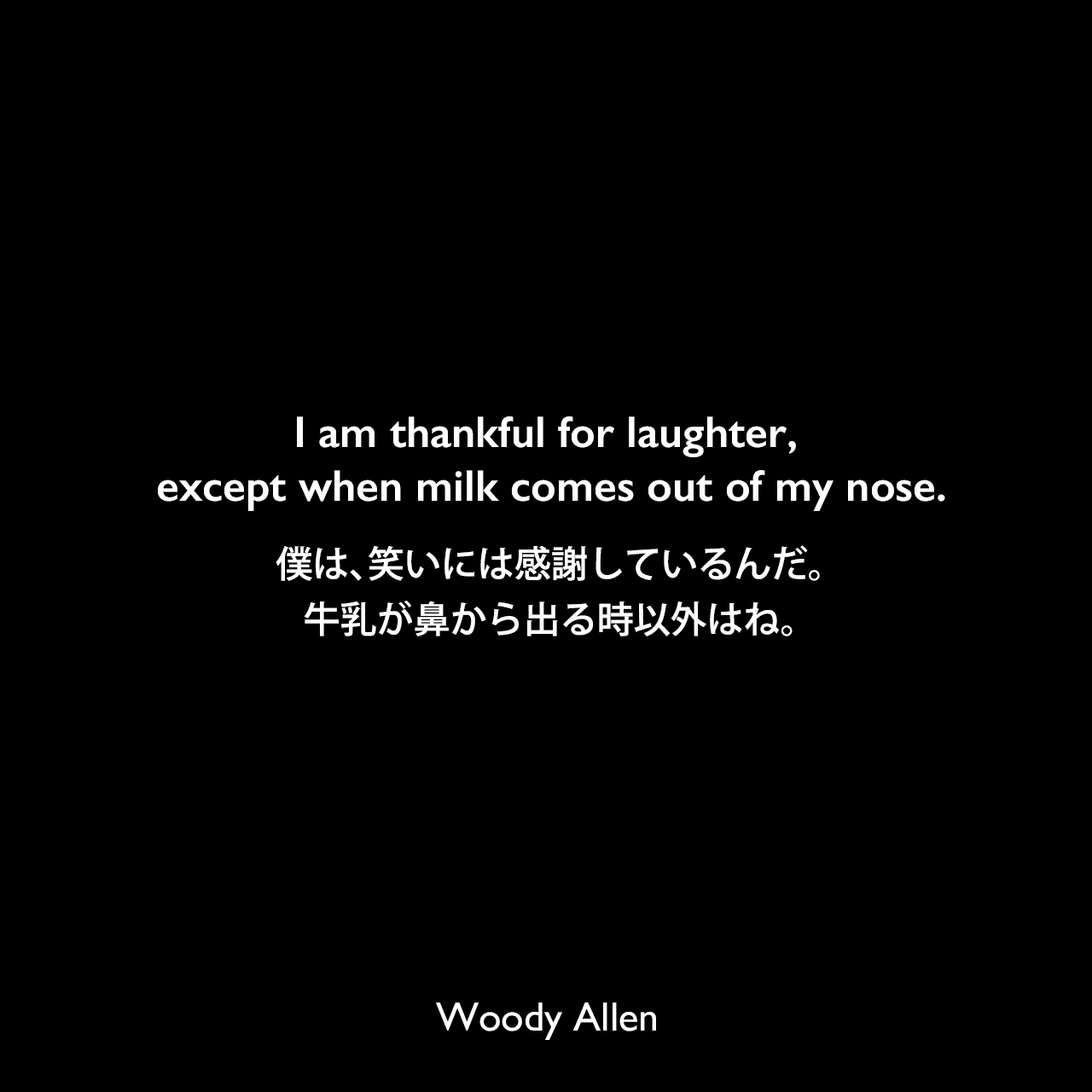 I am thankful for laughter, except when milk comes out of my nose.僕は、笑いには感謝しているんだ。牛乳が鼻から出る時以外はね。Woody Allen