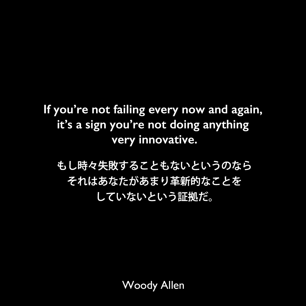 If you're not failing every now and again, it's a sign you're not doing anything very innovative.もし時々失敗することもないというのなら、それはあなたがあまり革新的なことをしていないという証拠だ。Woody Allen