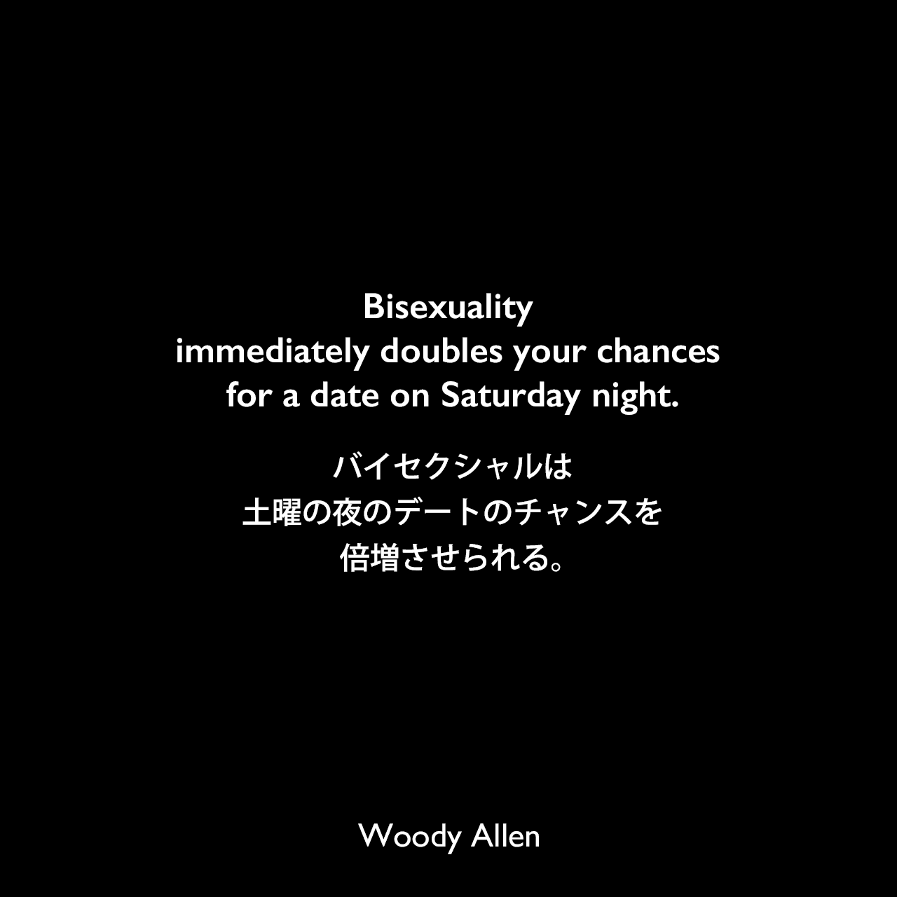 Bisexuality immediately doubles your chances for a date on Saturday night.バイセクシャルは、土曜の夜のデートのチャンスを倍増させられる。Woody Allen