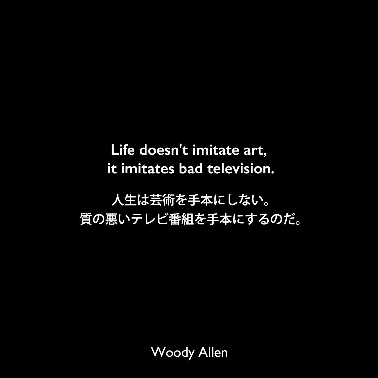 Life doesn't imitate art, it imitates bad television.人生は芸術を手本にしない。質の悪いテレビ番組を手本にするのだ。Woody Allen