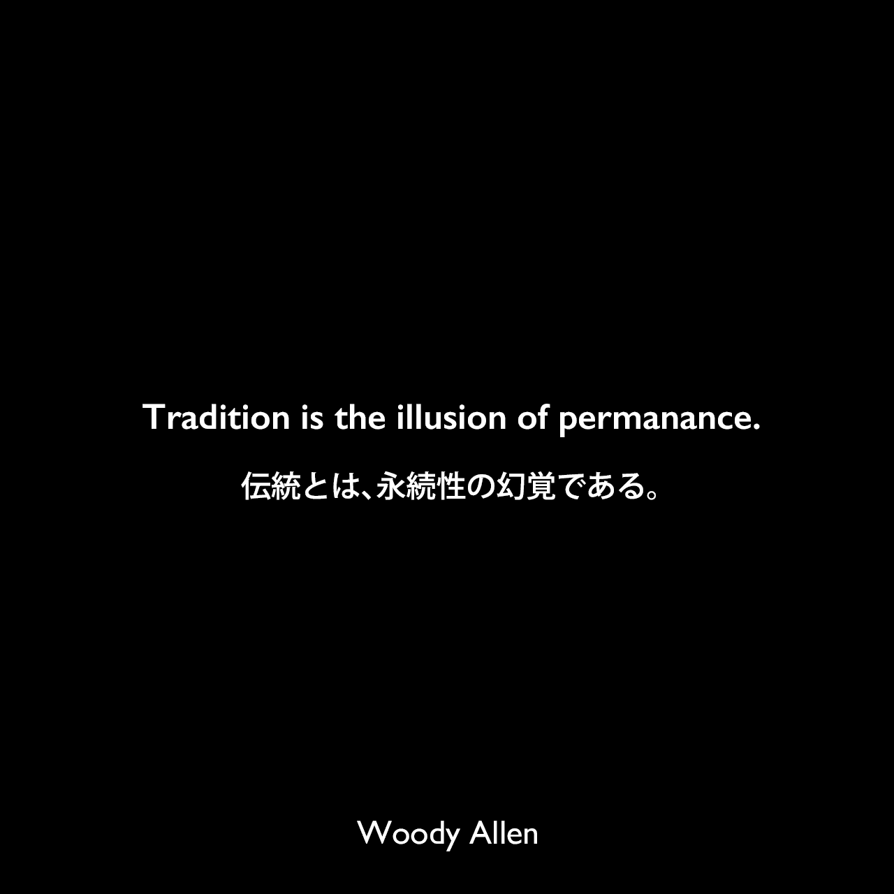Tradition is the illusion of permanance.伝統とは、永続性の幻覚である。Woody Allen