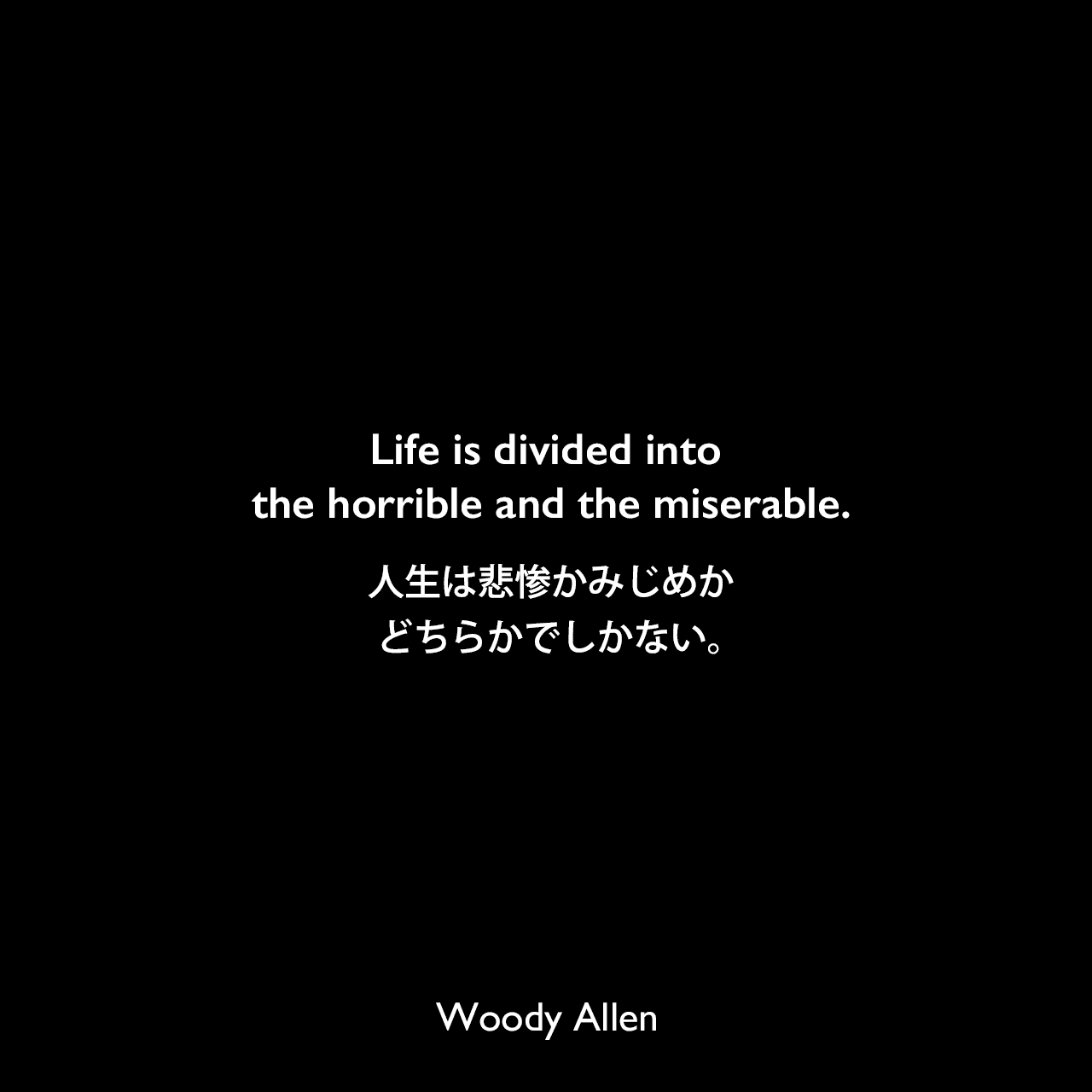 Life is divided into the horrible and the miserable.人生は悲惨かみじめかどちらかでしかない。Woody Allen
