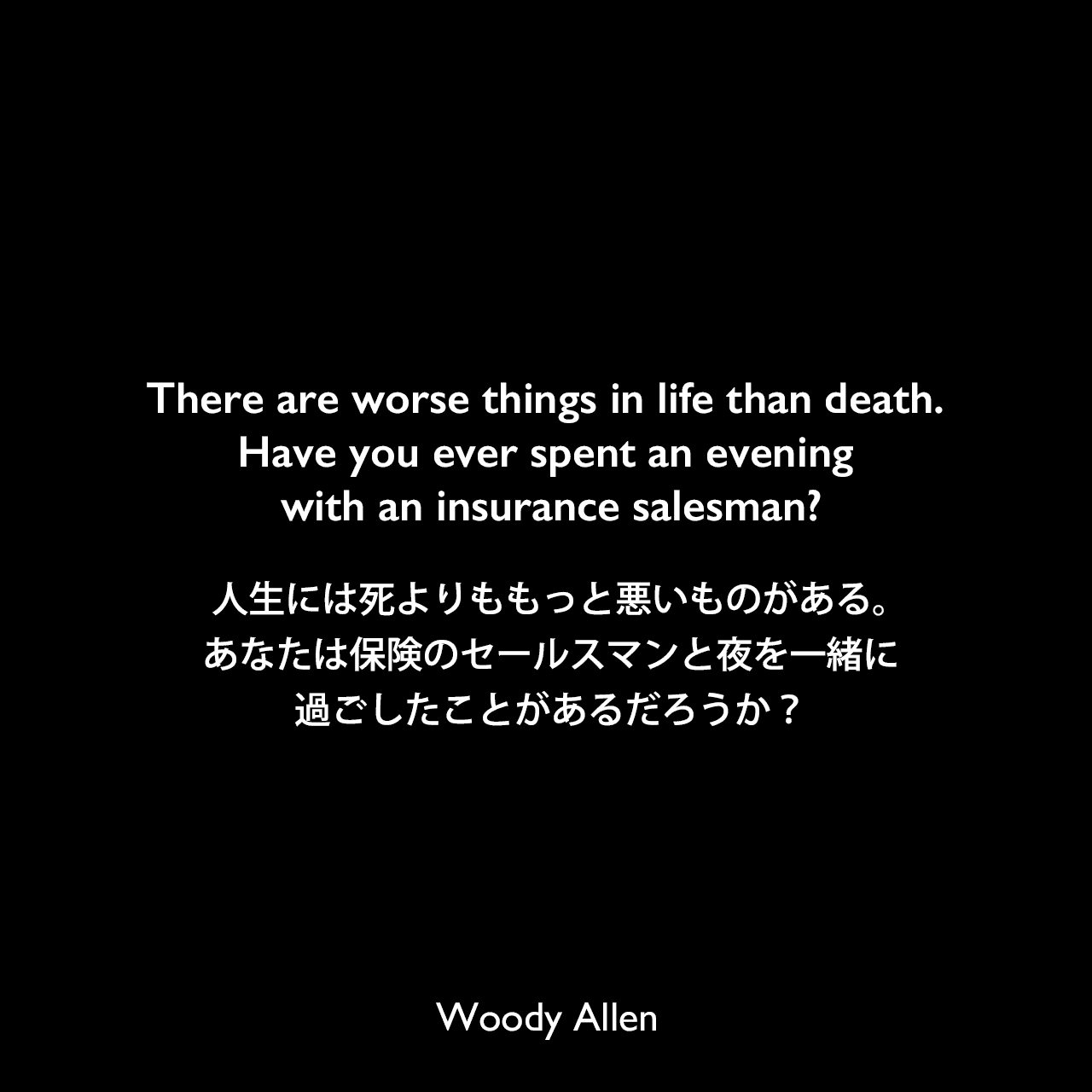 There are worse things in life than death. Have you ever spent an evening with an insurance salesman?人生には死よりももっと悪いものがある。あなたは保険のセールスマンと夜を一緒に過ごしたことがあるだろうか?Woody Allen