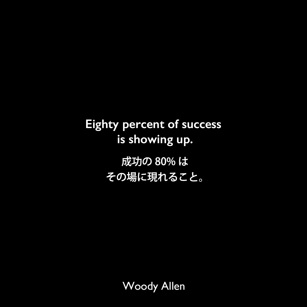 Eighty percent of success is showing up.成功の80%は、その場に現れること。Woody Allen