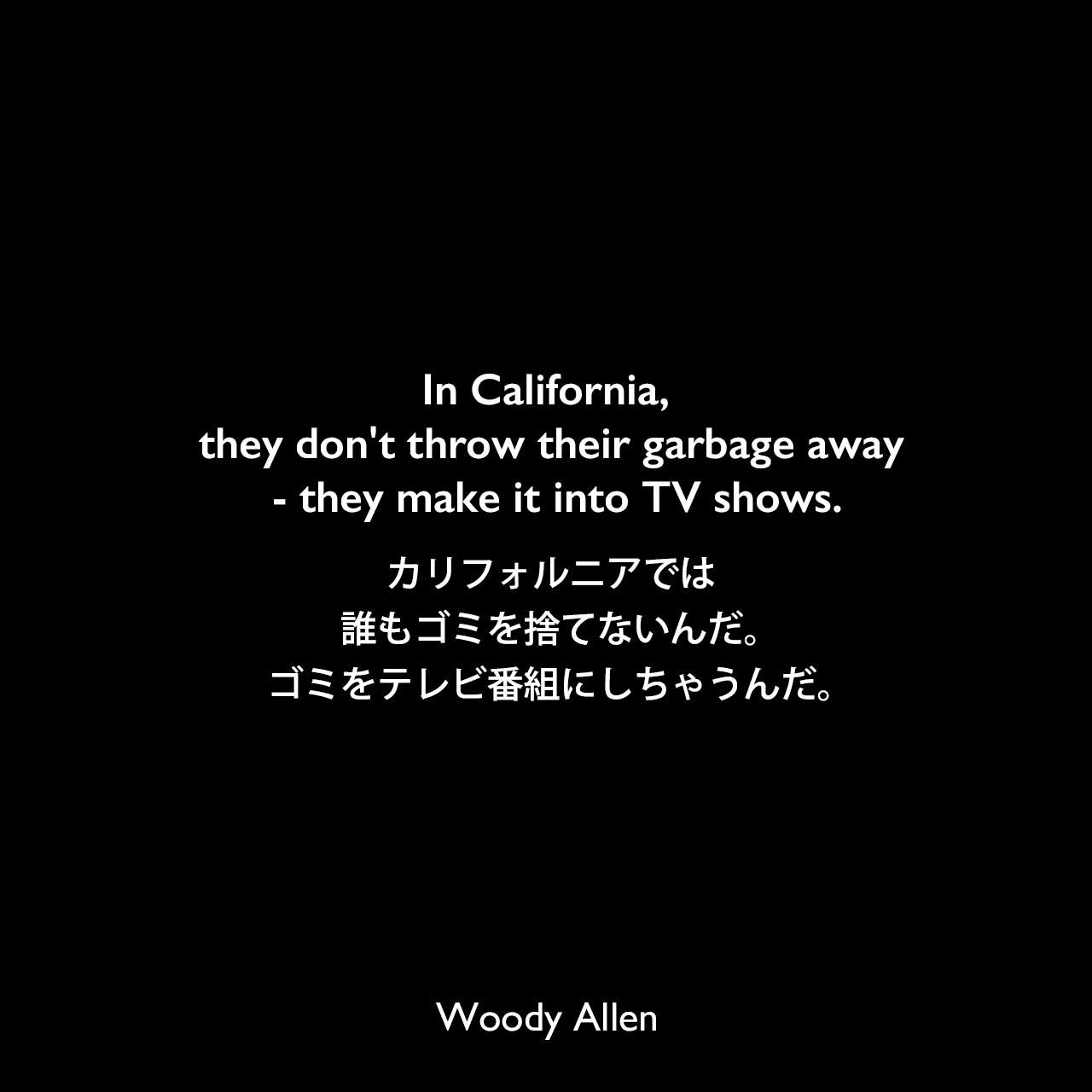 In California, they don't throw their garbage away - they make it into TV shows.カリフォルニアでは、誰もゴミを捨てないんだ。ゴミをテレビ番組にしちゃうんだ。Woody Allen