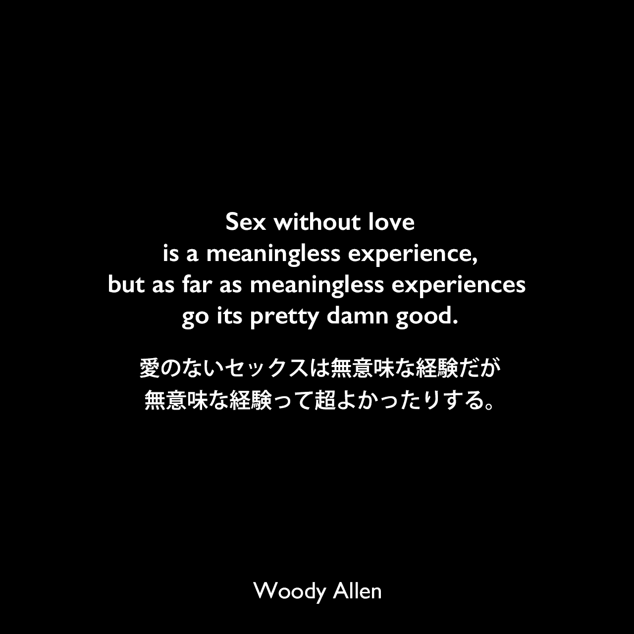 Sex without love is a meaningless experience, but as far as meaningless experiences go its pretty damn good.愛のないセックスは無意味な経験だが、無意味な経験って超よかったりする。Woody Allen