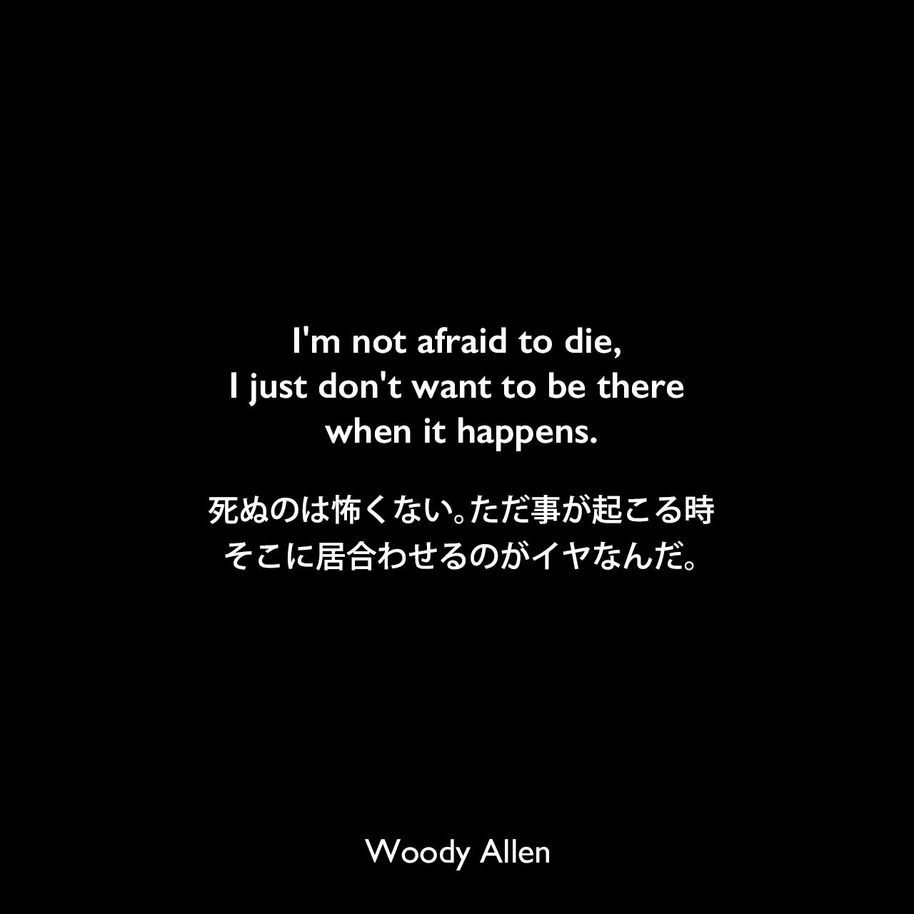 I'm not afraid to die, I just don't want to be there when it happens.死ぬのは怖くない。ただ事が起こる時、そこに居合わせるのがイヤなんだ。Woody Allen