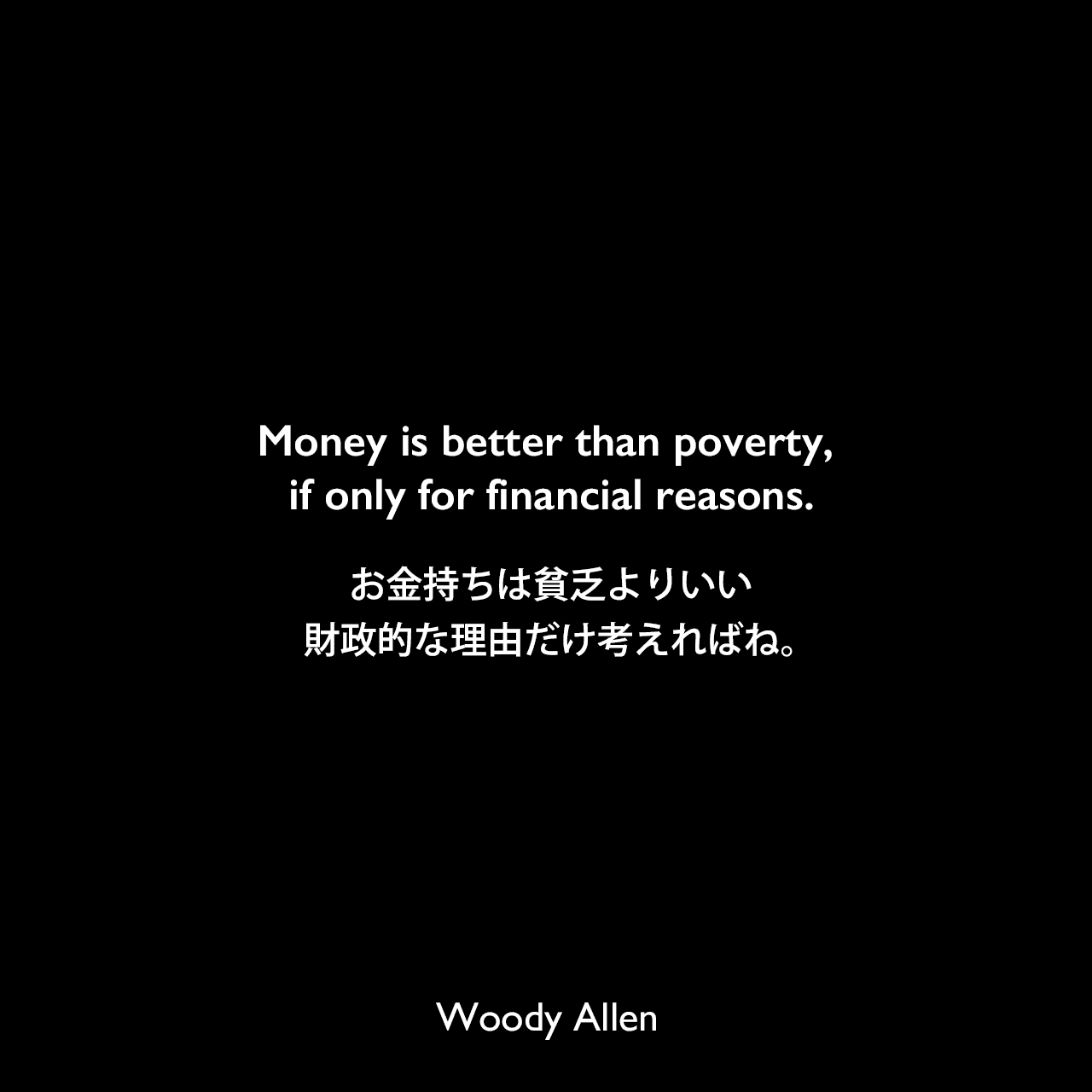 Money is better than poverty, if only for financial reasons.お金持ちは貧乏よりいい、財政的な理由だけ考えればね。Woody Allen