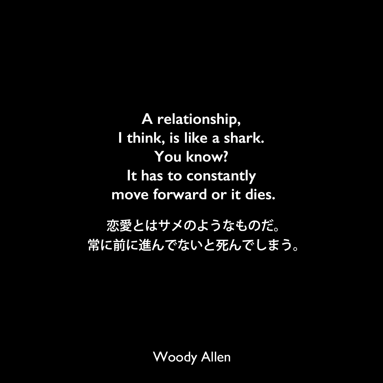 A relationship, I think, is like a shark. You know? It has to constantly move forward or it dies.恋愛とはサメのようなものだ。常に前に進んでないと死んでしまう。Woody Allen