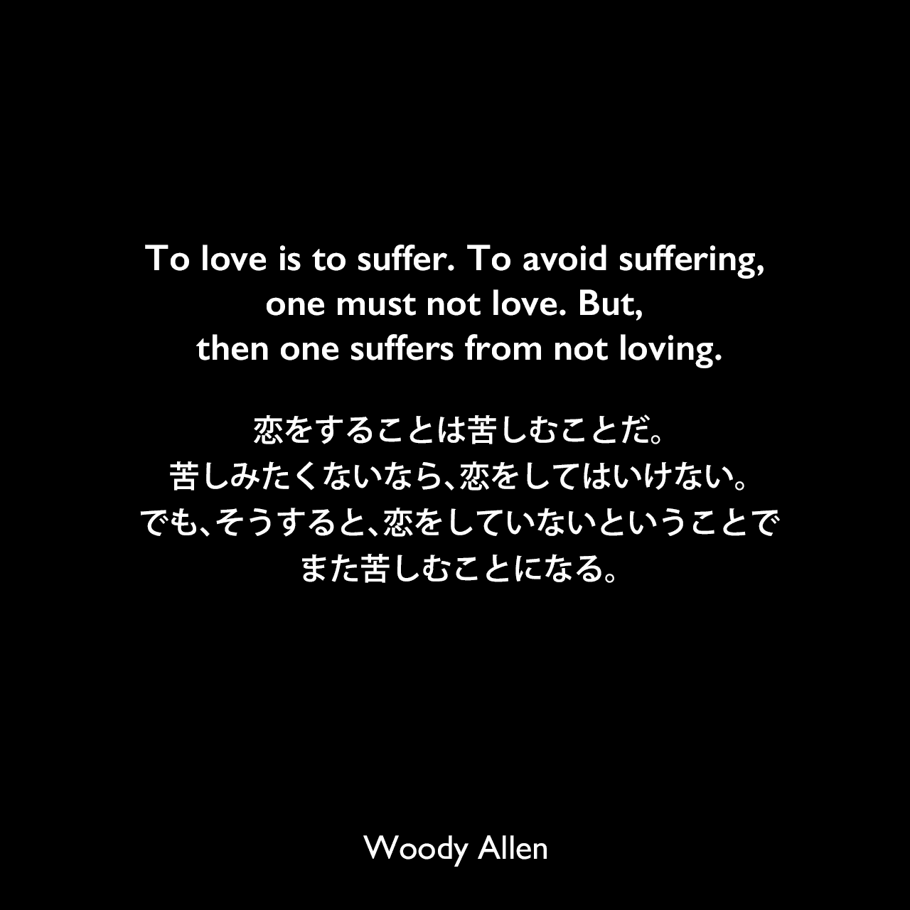 To love is to suffer. To avoid suffering, one must not love. But, then one suffers from not loving.恋をすることは苦しむことだ。苦しみたくないなら、恋をしてはいけない。でも、そうすると、恋をしていないということでまた苦しむことになる。Woody Allen