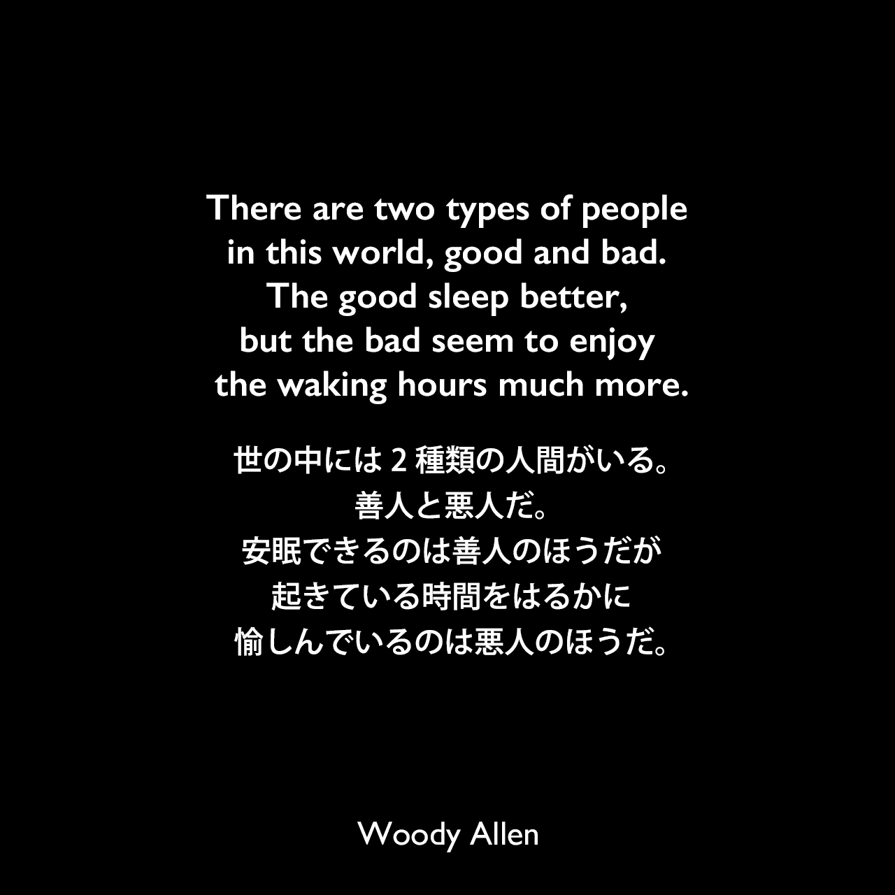 There are two types of people in this world, good and bad. The good sleep better, but the bad seem to enjoy the waking hours much more.世の中には2種類の人間がいる。善人と悪人だ。安眠できるのは善人のほうだが、起きている時間をはるかに愉しんでいるのは悪人のほうだ。Woody Allen