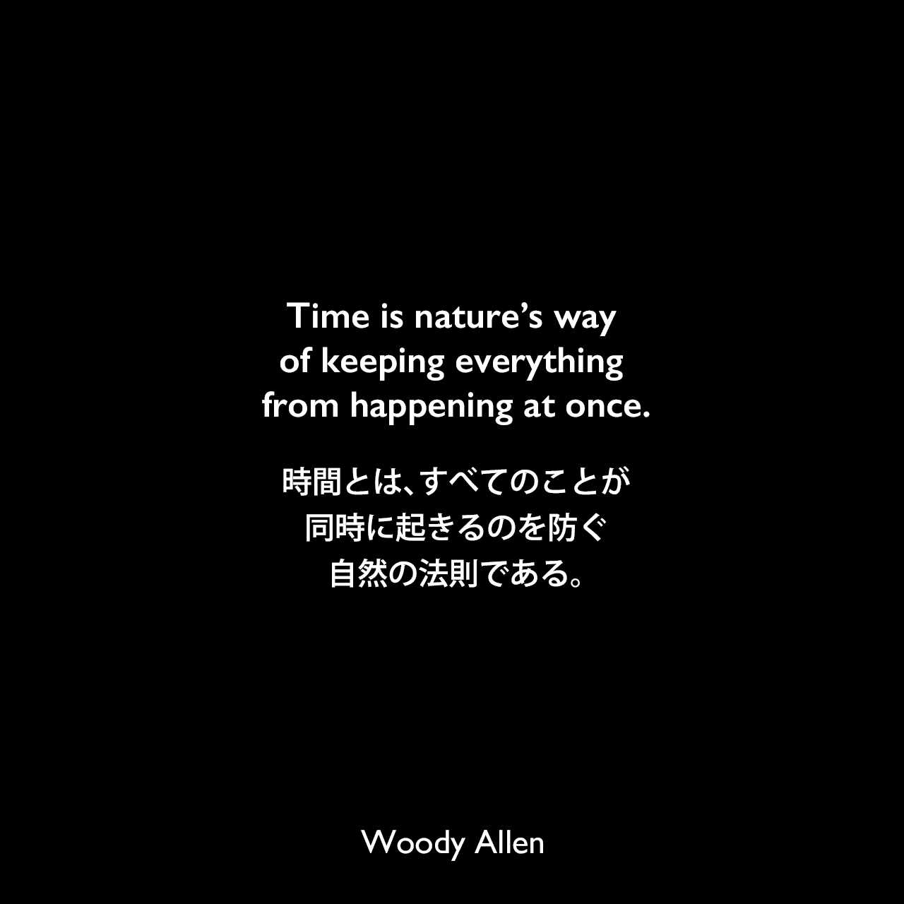 Time is nature's way of keeping everything from happening at once.時間とは、すべてのことが同時に起きるのを防ぐ、自然の法則である。Woody Allen