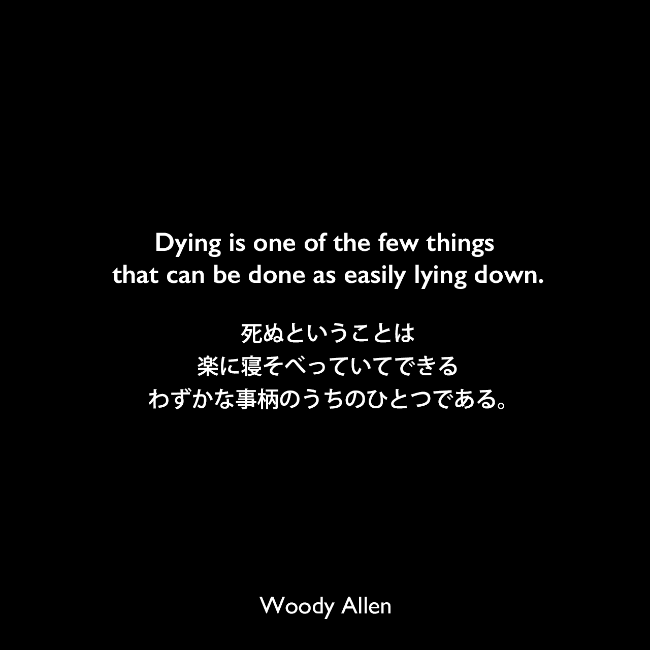 Dying is one of the few things that can be done as easily lying down.死ぬということは、楽に寝そべっていてできるわずかな事柄のうちのひとつである。Woody Allen