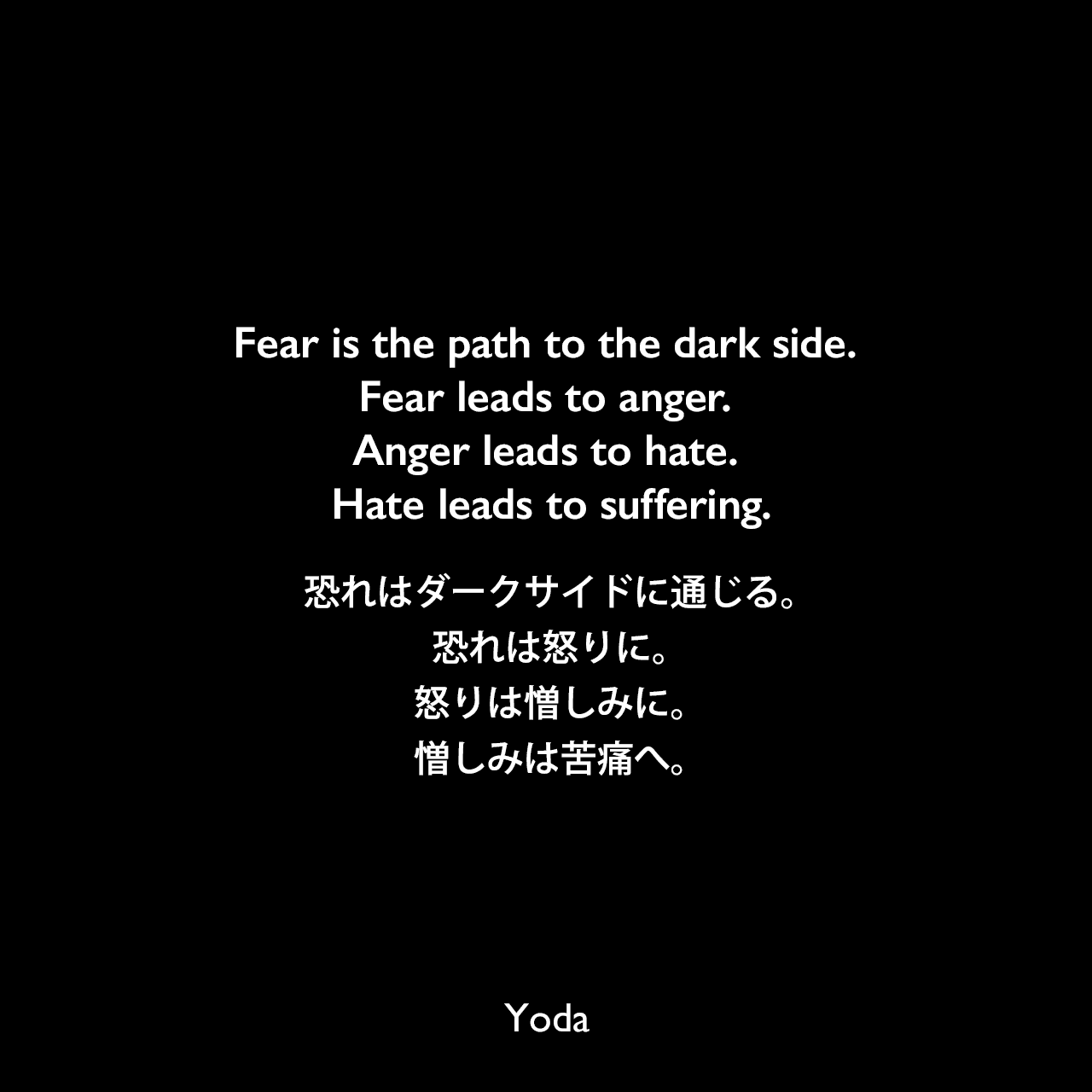 Fear is the path to the dark side. Fear leads to anger. Anger leads to hate. Hate leads to suffering.恐れはダークサイドに通じる。恐れは怒りに。怒りは憎しみに。憎しみは苦痛へ。- スター・ウォーズ エピソード1/ファントム・メナスYoda