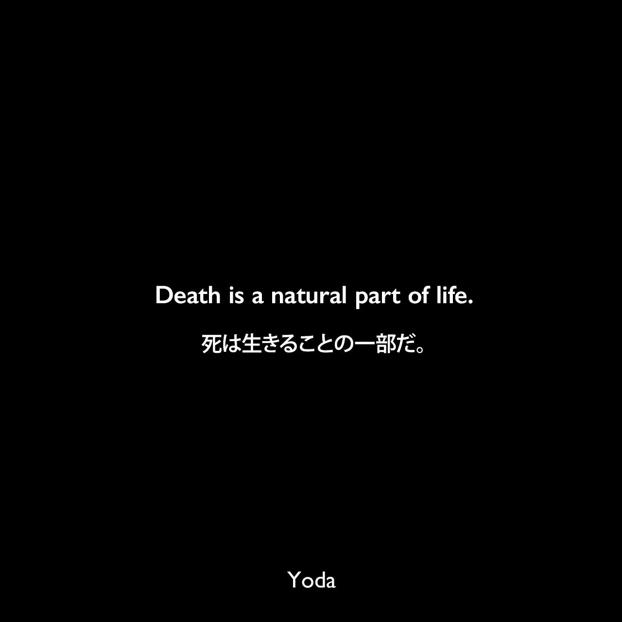 Death is a natural part of life.死は生きることの一部だ。- スター・ウォーズ エピソード3/シスの復讐Yoda