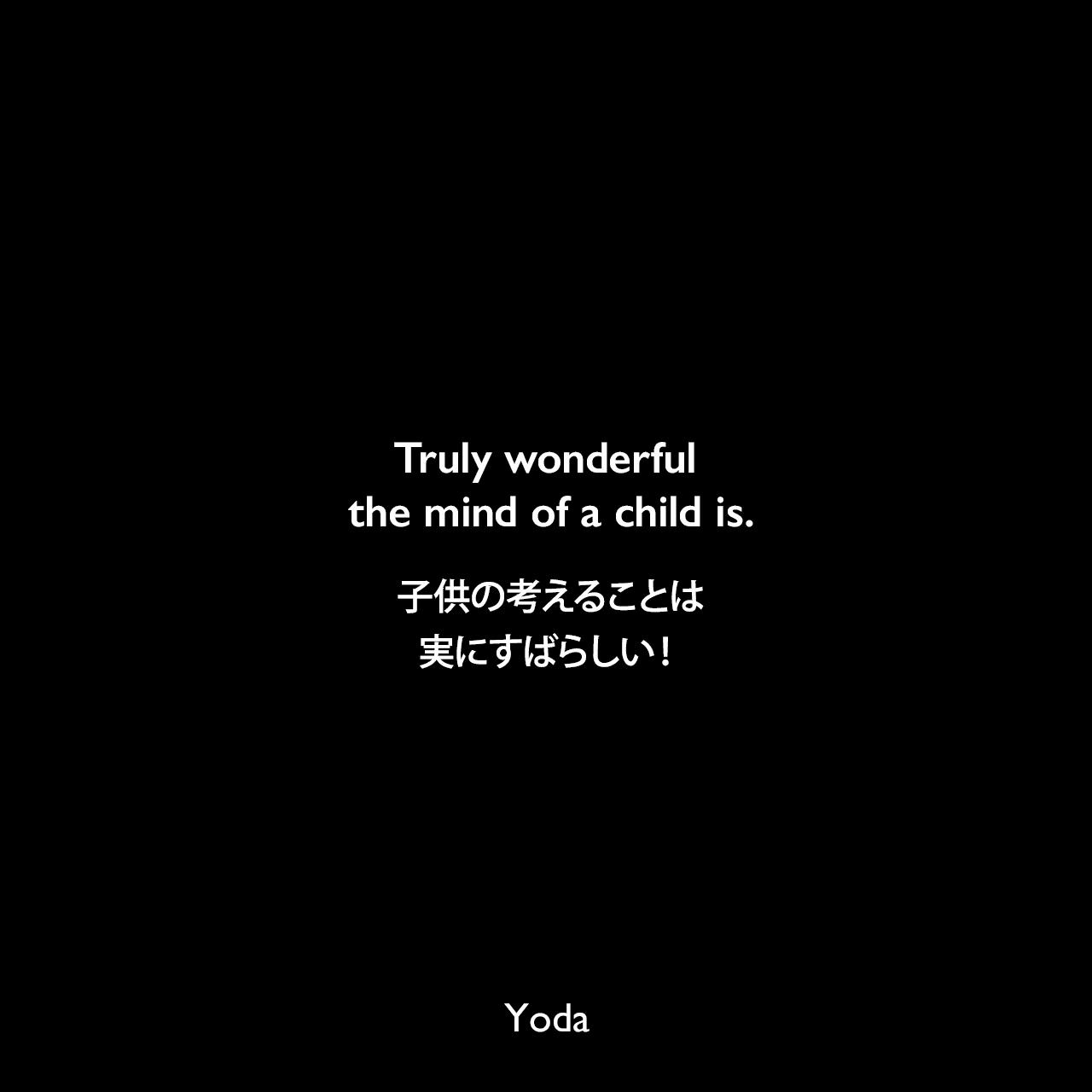 Truly wonderful the mind of a child is.子供の考えることは、実にすばらしい!- スター・ウォーズ エピソード2/クローンの攻撃Yoda