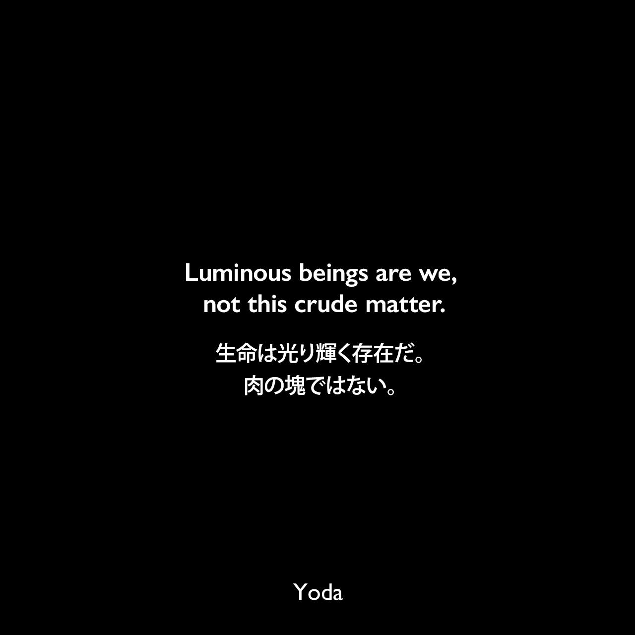 Luminous beings are we, not this crude matter.生命は光り輝く存在だ。肉の塊ではない。- スター・ウォーズ エピソード5/帝国の逆襲Yoda