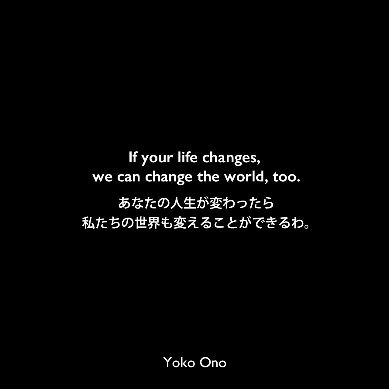 If your life changes, we can change the world, too.あなたの人生が変わったら、私たちの世界も変えることができるわ。