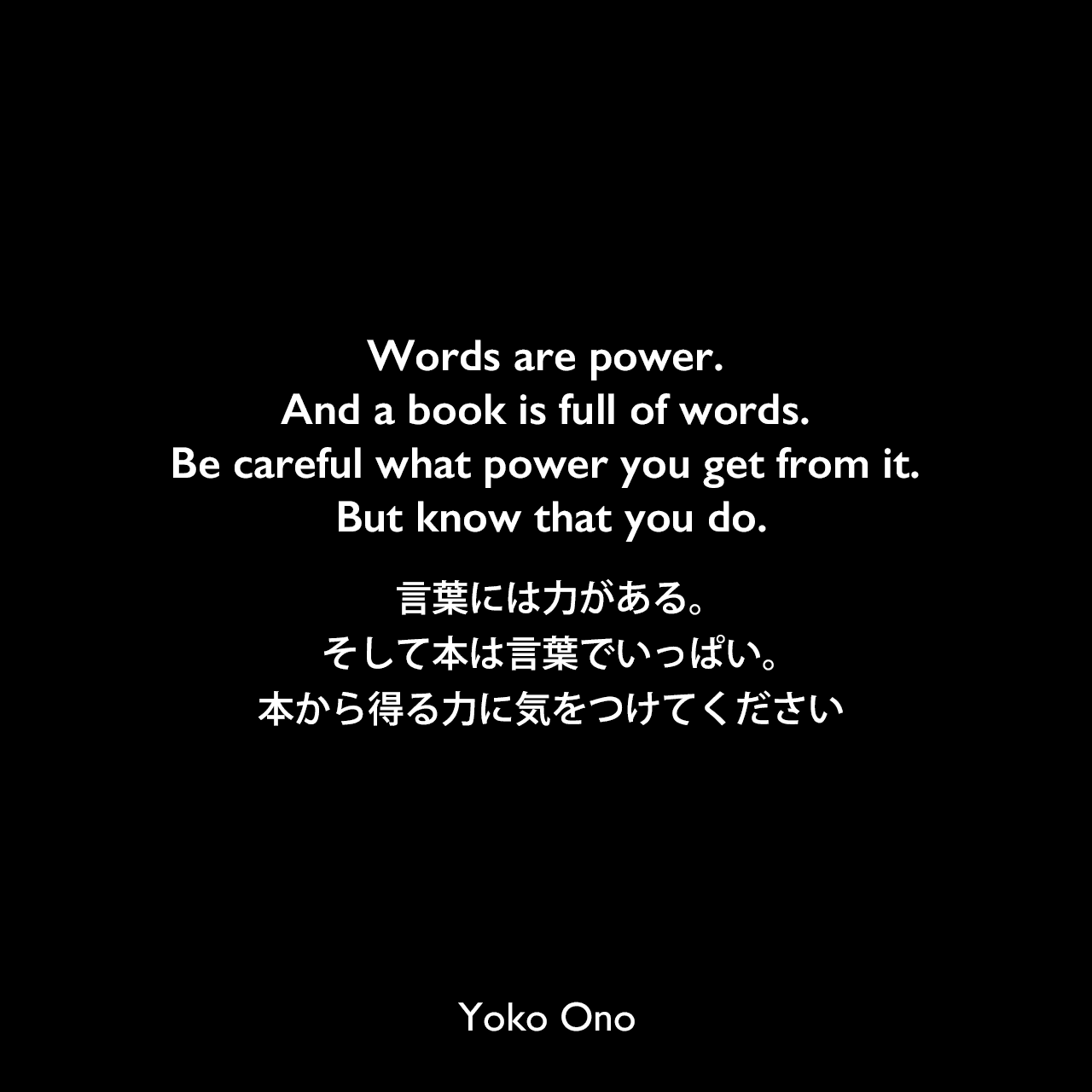 Words are power. And a book is full of words. Be careful what power you get from it. But know that you do.言葉には力がある。そして本は言葉でいっぱい。本から得る力に気をつけてくださいYoko Ono