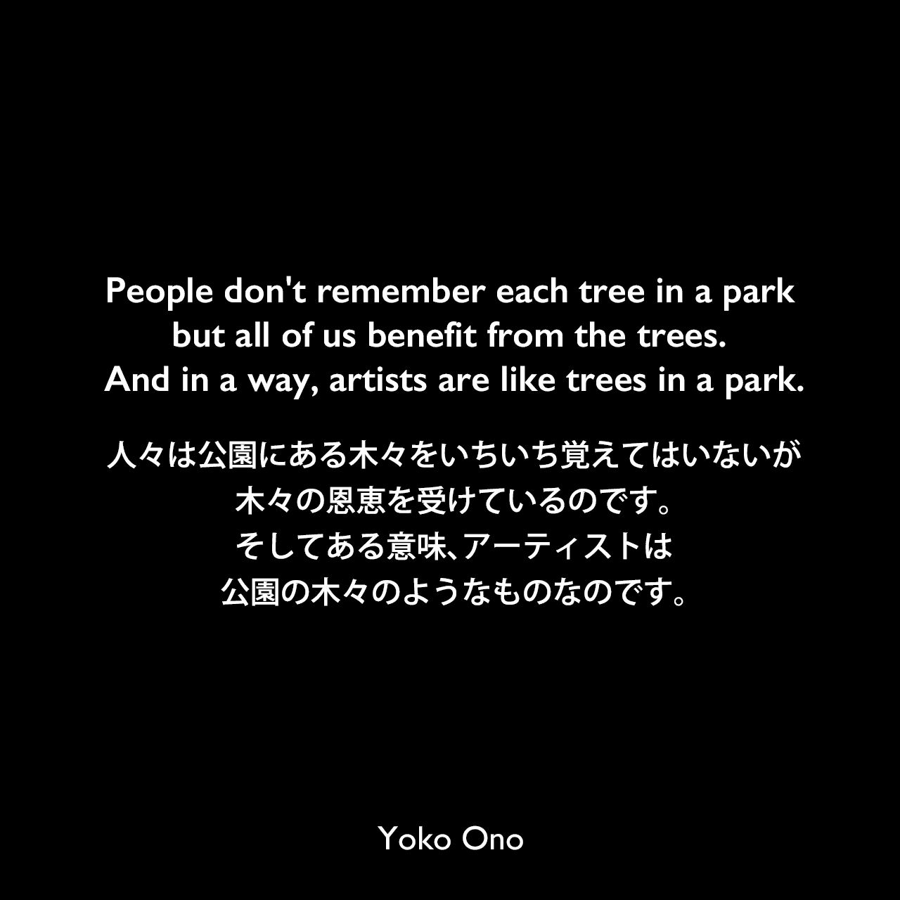 People don't remember each tree in a park but all of us benefit from the trees. And in a way, artists are like trees in a park.人々は公園にある木々をいちいち覚えてはいないが、木々の恩恵を受けているのです。そしてある意味、アーティストは公園の木々のようなものなのです。Yoko Ono