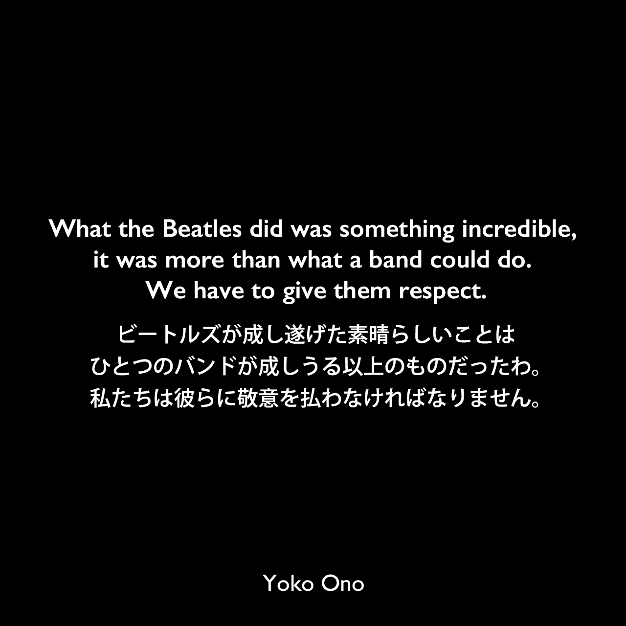What the Beatles did was something incredible, it was more than what a band could do. We have to give them respect.ビートルズが成し遂げた素晴らしいことは、ひとつのバンドが成しうる以上のものだったわ。私たちは彼らに敬意を払わなければなりません。Yoko Ono
