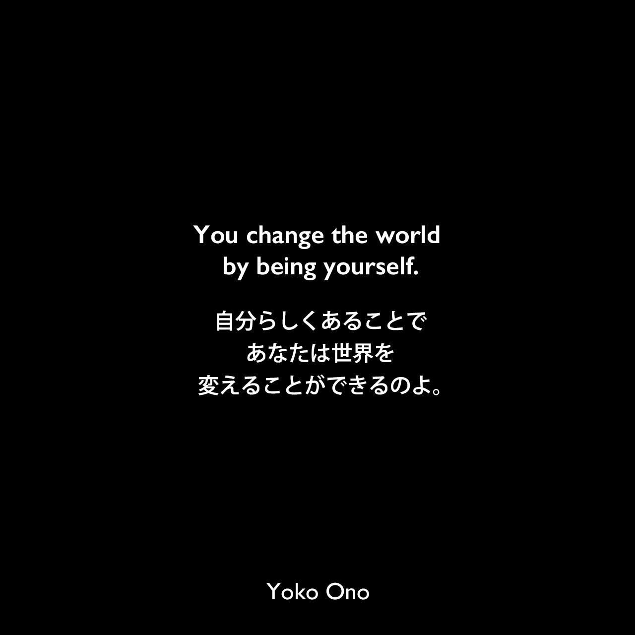 You change the world by being yourself.自分らしくあることで、あなたは世界を変えることができるのよ。Yoko Ono