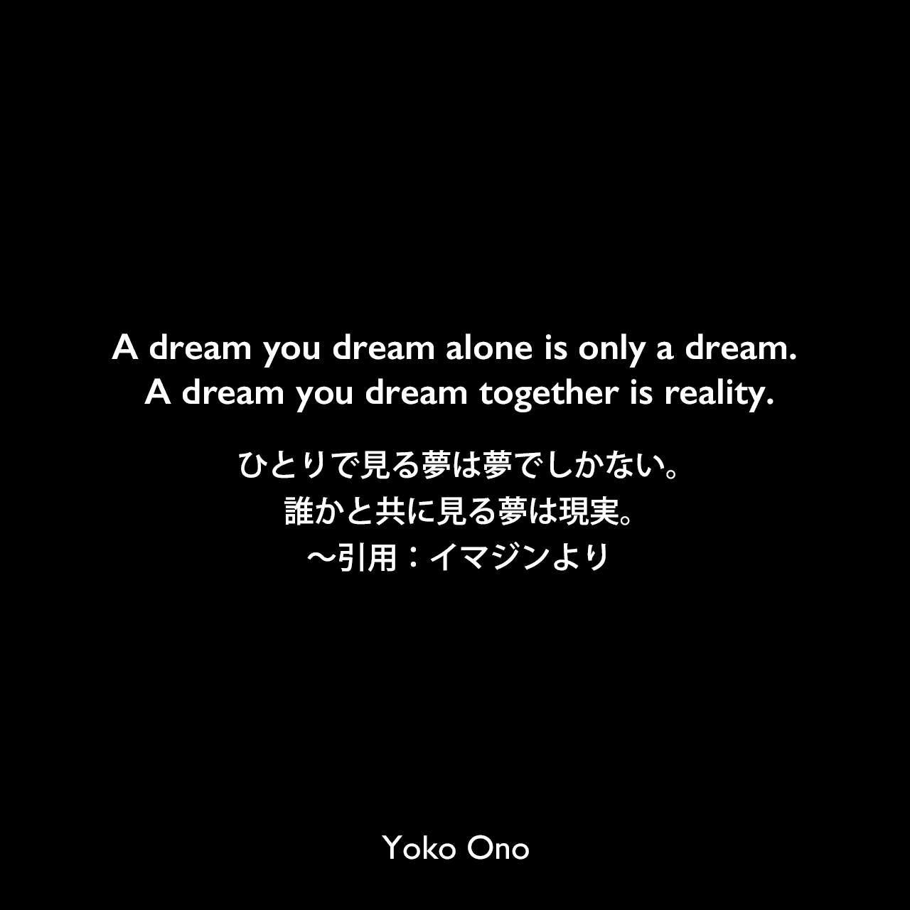 A dream you dream alone is only a dream. A dream you dream together is reality.ひとりで見る夢は夢でしかない。誰かと共に見る夢は現実。〜引用:イマジンよりYoko Ono