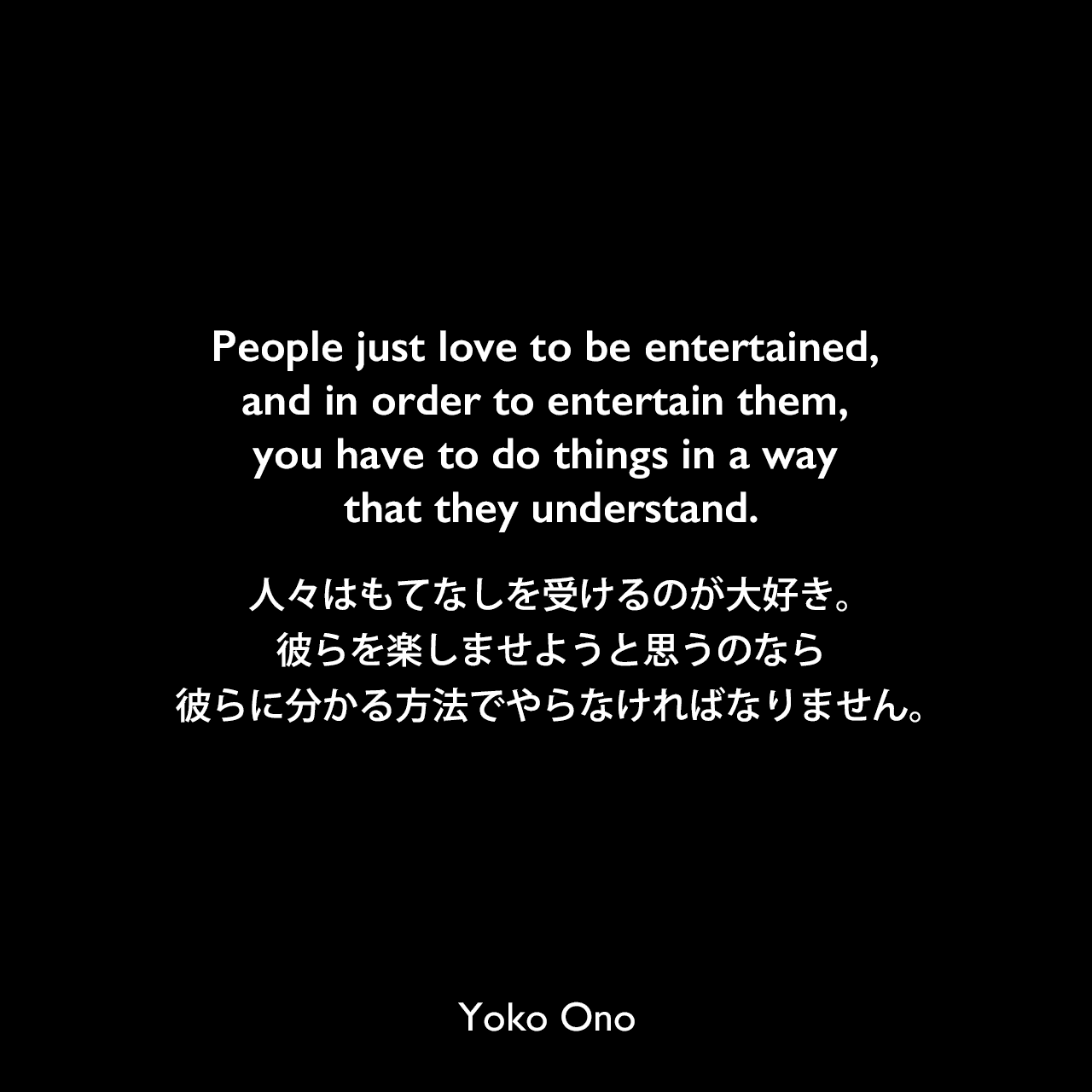 People just love to be entertained, and in order to entertain them, you have to do things in a way that they understand.人々はもてなしを受けるのが大好き。彼らを楽しませようと思うのなら、彼らに分かる方法でやらなければなりません。Yoko Ono