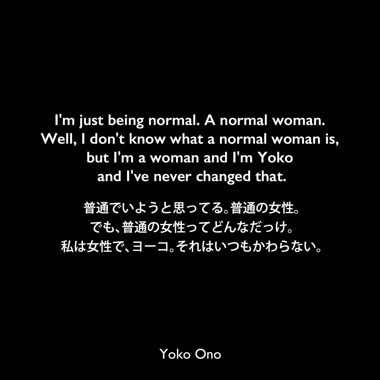 I'm just being normal. A normal woman. Well, I don't know what a normal woman is, but I'm a woman and I'm Yoko and I've never changed that.普通でいようと思ってる。普通の女性。でも、普通の女性ってどんなだっけ。私は女性で、ヨーコ。それはいつもかわらない。Yoko Ono