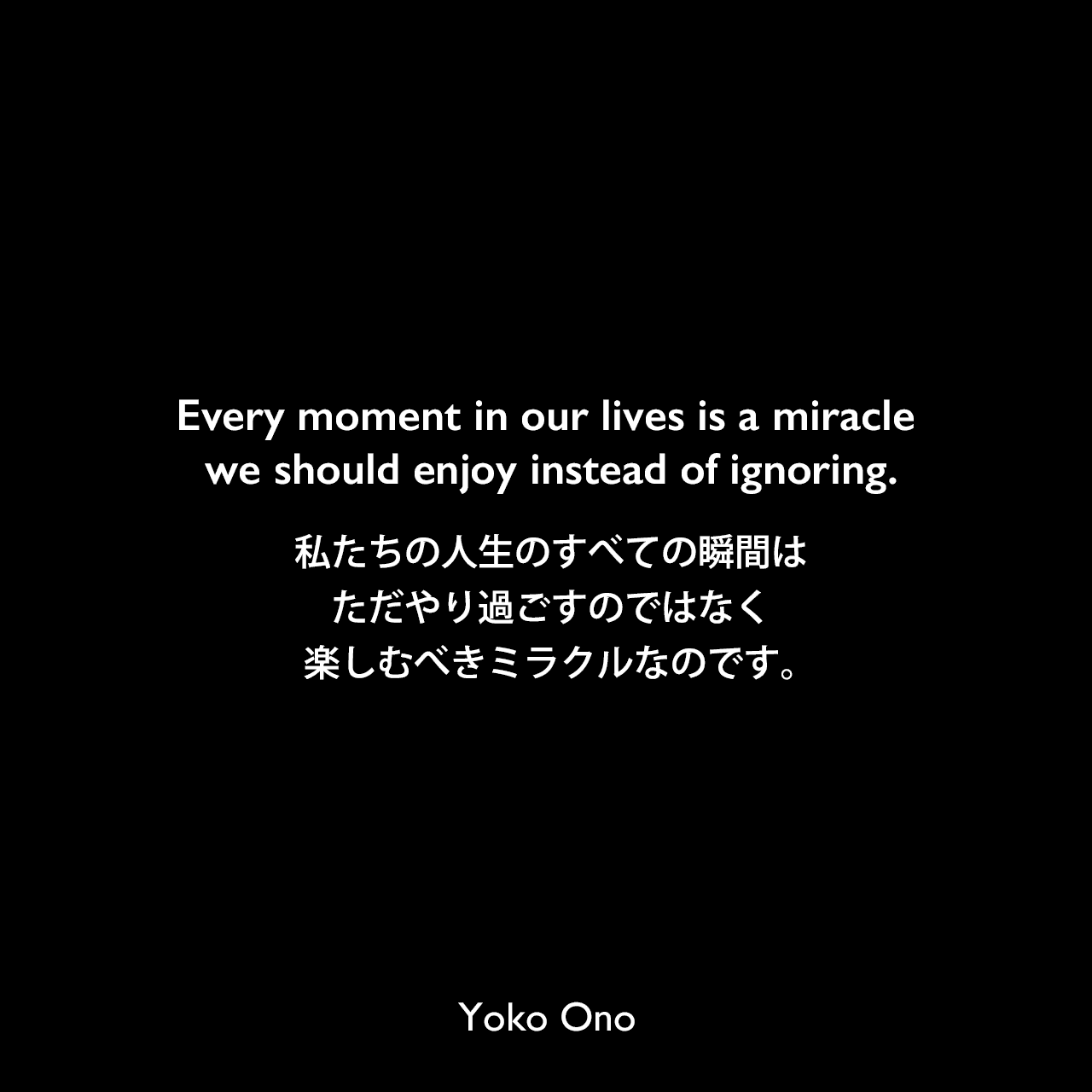 Every moment in our lives is a miracle we should enjoy instead of ignoring.私たちの人生のすべての瞬間は、ただやり過ごすのではなく楽しむべきミラクルなのです。