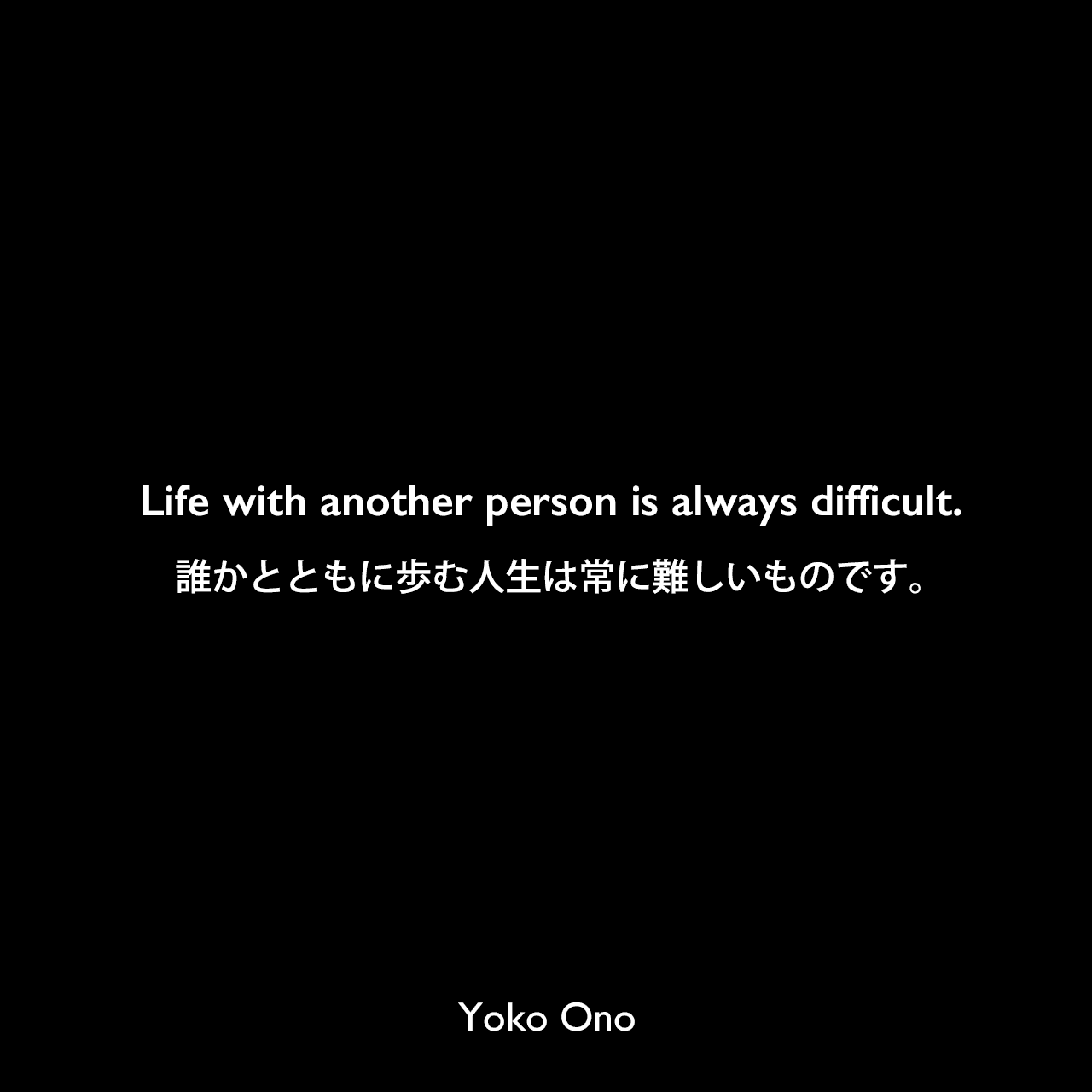 Life with another person is always difficult.誰かとともに歩む人生は常に難しいものです。